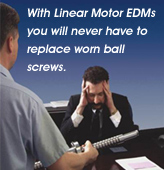 With Linear Motor EDMs you will never have to replace worn ball screws